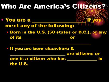 Who Are America's Citizens? You are a ______________________ if you meet any of the following: Born in the U.S. (50 states or D.C.), or any of its ______________________or.