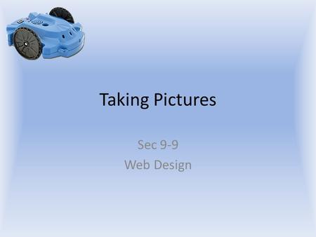 Taking Pictures Sec 9-9 Web Design. Objectives The student will: Know how command the scribbler robot to take a picture. Know how to display the picture.