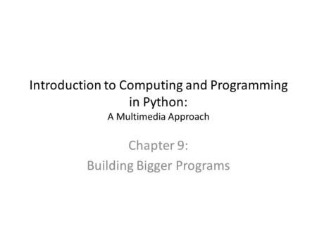 Introduction to Computing and Programming in Python: A Multimedia Approach Chapter 9: Building Bigger Programs.