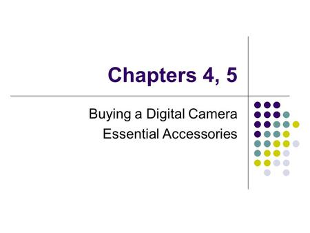 Chapters 4, 5 Buying a Digital Camera Essential Accessories.
