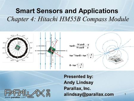 1 Chapter 4: Hitachi HM55B Compass Module Smart Sensors and Applications Chapter 4: Hitachi HM55B Compass Module Presented by: Andy Lindsay Parallax, Inc.