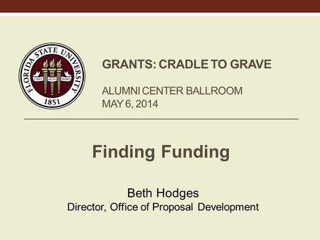GRANTS: CRADLE TO GRAVE ALUMNI CENTER BALLROOM MAY 6, 2014 Finding Funding Beth Hodges Director, Office of Proposal Development.