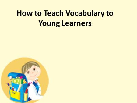 How to Teach Vocabulary to Young Learners. Why we should teach vocabulary to YL Vocabulary of a language is just like bricks of a high building. Despite.