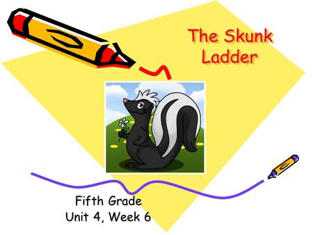 The Skunk Ladder Fifth Grade Unit 4, Week 6.