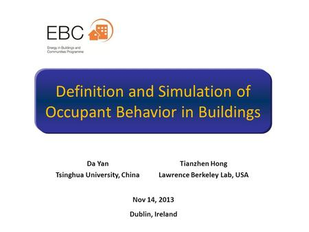 Definition and Simulation of Occupant Behavior in Buildings Da Yan Tsinghua University, China Tianzhen Hong Lawrence Berkeley Lab, USA Nov 14, 2013 Dublin,
