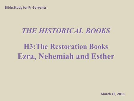 THE HISTORICAL BOOKS H3:The Restoration Books Ezra, Nehemiah and Esther Bible Study for Pr-Servants March 12, 2011.