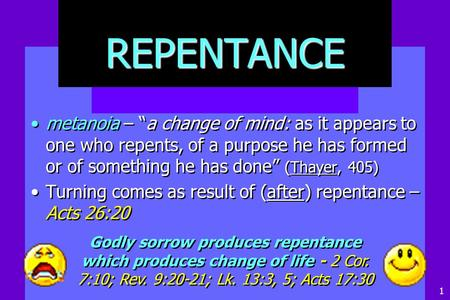 "REPENTANCE metanoia – ""a change of mind: as it appears to one who repents, of a purpose he has formed or of something he has done"" (Thayer, 405) Turning."
