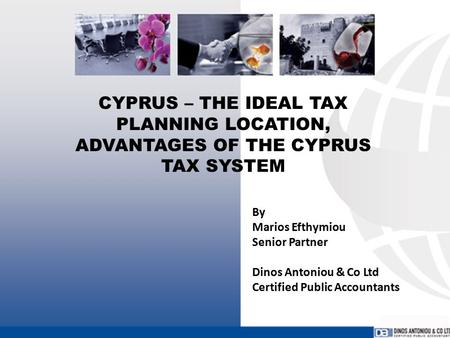 CYPRUS – THE IDEAL TAX PLANNING LOCATION, ADVANTAGES OF THE CYPRUS TAX SYSTEM By Marios Efthymiou Senior Partner Dinos Antoniou & Co Ltd Certified Public.