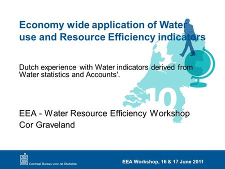 EEA Workshop, 16 & 17 June 2011 Economy wide application of Water use and Resource Efficiency indicators EEA - Water Resource Efficiency Workshop Cor Graveland.