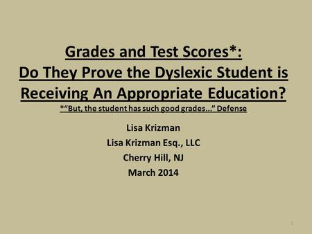 "1 Grades and Test Scores*: Do They Prove the Dyslexic Student is Receiving An Appropriate Education? *""But, the student has such good grades..."" Defense."