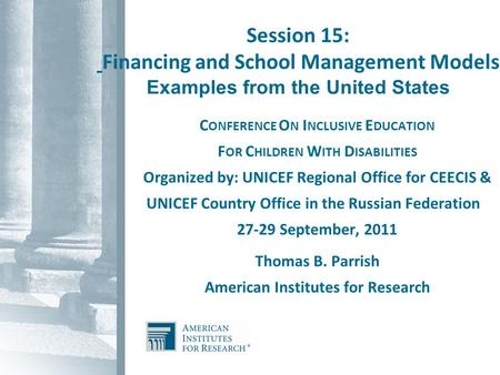 Session 15: Financing and School Management Models Examples from the United States C ONFERENCE O N I NCLUSIVE E DUCATION F OR C HILDREN W ITH D ISABILITIES.