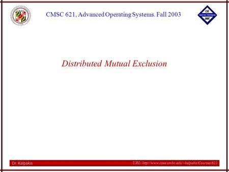 Dr. Kalpakis CMSC 621, Advanced Operating Systems. Fall 2003 URL:  Distributed Mutual Exclusion.