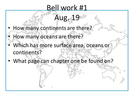 Bell work #1 Aug. 19 How many <strong>continents</strong> are there? How many oceans are there? Which has more surface area, oceans or <strong>continents</strong>? What page can chapter.