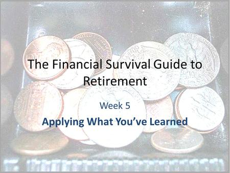 The Financial Survival Guide to Retirement Week 5 Applying What You've Learned.