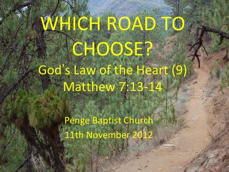 WHICH ROAD TO CHOOSE? God ' s Law of the Heart (9) Matthew 7:13-14 Penge Baptist Church 11th November 2012.