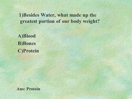 1)Besides Water, what made up the greatest portion of our body weight? A)Blood B)Bones C)Protein Ans: Protein.