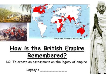 How is the British Empire Remembered? LO: To create an assessment on the legacy of empire Legacy = _ _ _ _ _ _ _ _ _.