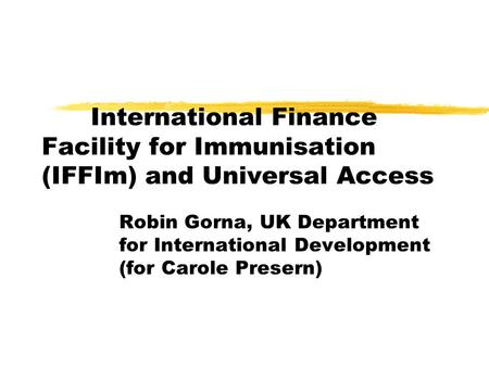 International Finance Facility for Immunisation (IFFIm) and Universal Access Robin Gorna, UK Department for International Development (for Carole Presern)