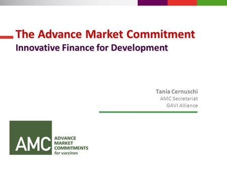 Tania Cernuschi AMC Secretariat GAVI Alliance The Advance Market Commitment Innovative Finance for Development The Advance Market Commitment Innovative.