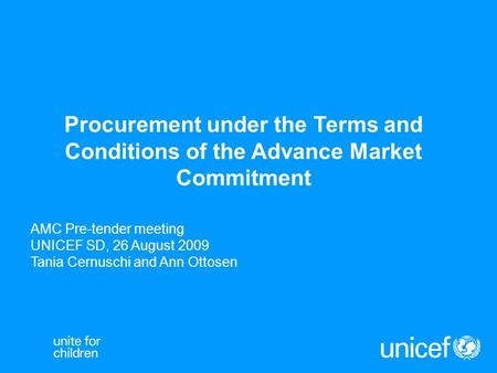 Procurement under the Terms and Conditions of the Advance Market Commitment AMC Pre-tender meeting UNICEF SD, 26 August 2009 Tania Cernuschi and Ann Ottosen.