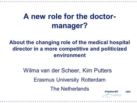 A new role for the doctor- manager? About the changing role of the medical hospital director in a more competitive and politicized environment Wilma van.