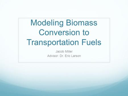 Modeling Biomass Conversion to Transportation Fuels Jacob Miller Advisor: Dr. Eric Larson.