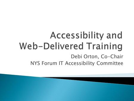 Debi Orton, Co-Chair NYS Forum IT Accessibility Committee.