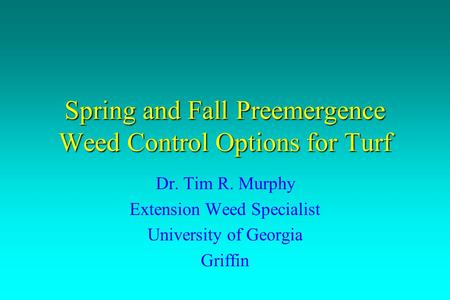 Spring and Fall Preemergence Weed Control Options for Turf Dr. Tim R. Murphy Extension Weed Specialist University of Georgia Griffin.