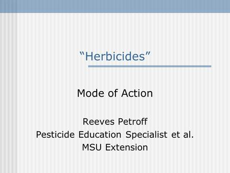 """Herbicides"" Mode of Action Reeves Petroff Pesticide Education Specialist et al. MSU Extension."