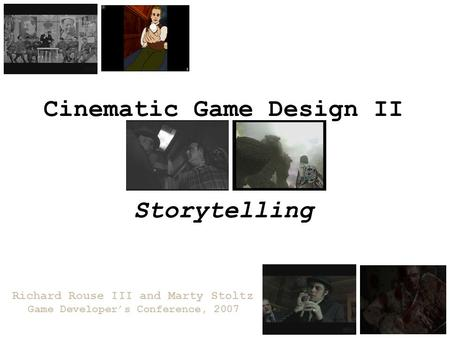 Cinematic Game Design II Richard Rouse III and Marty Stoltz Game Developer's Conference, 2007 Storytelling.