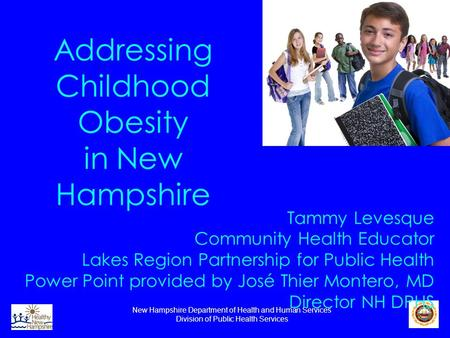 New Hampshire Department of Health and Human Services Division of Public Health Services Addressing Childhood Obesity in New Hampshire Tammy Levesque Community.