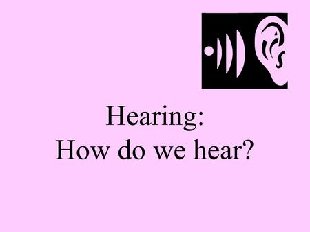 Hearing: How do we hear?.