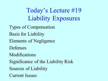 Today's Lecture #19 Liability Exposures Types of Compensation Basis for Liability Elements of Negligence Defenses Modifications Significance of the Liability.