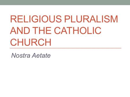 RELIGIOUS PLURALISM AND THE CATHOLIC CHURCH Nostra Aetate.