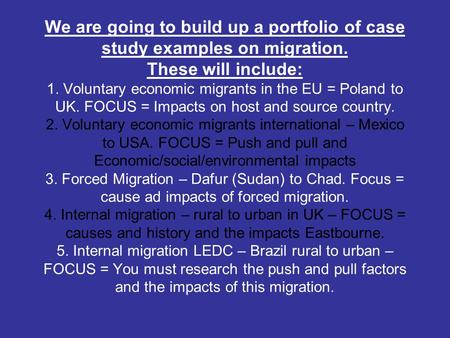 We are going to build up a portfolio of case study examples on migration. These will include: 1. Voluntary economic migrants in the EU = Poland to UK.