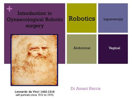 + Dr Amani Harris Introduction to Gynaecological Robotic surgery Robotics Laparoscopy AbdominalVaginal Leonardo da Vinci 1452-1519 self-portrait (circa.