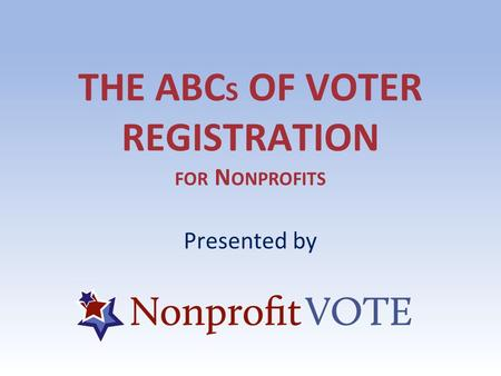 THE ABC S OF VOTER REGISTRATION FOR N ONPROFITS Presented by.