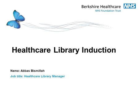 Healthcare Library Induction Name: Abbas Bismillah Job title: Healthcare Library Manager.
