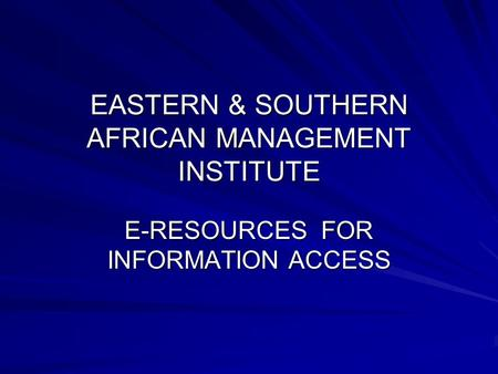EASTERN & SOUTHERN AFRICAN MANAGEMENT INSTITUTE E-RESOURCES FOR INFORMATION ACCESS.