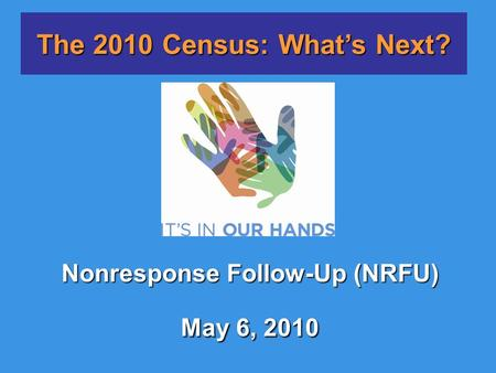 Nonresponse Follow-Up (NRFU) May 6, 2010 The 2010 Census: What's Next?