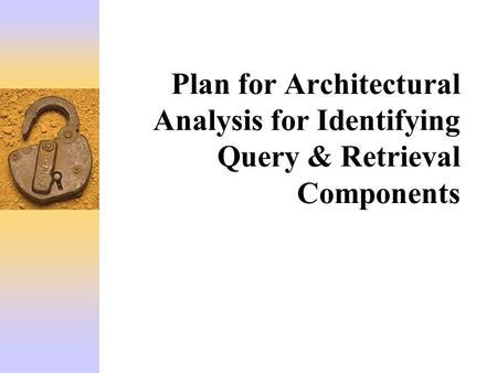 Plan for Architectural Analysis for Identifying Query & Retrieval Components.