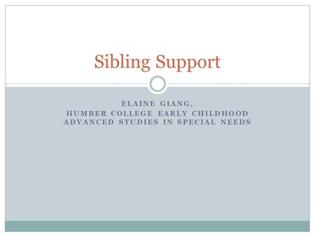 ELAINE GIANG, HUMBER COLLEGE EARLY CHILDHOOD ADVANCED STUDIES IN SPECIAL NEEDS Sibling Support.