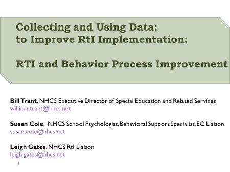 Collecting and Using Data: to Improve RtI Implementation: RTI and Behavior Process Improvement Bill Trant, NHCS Executive Director of Special Education.