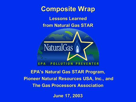 Composite Wrap Lessons Learned from Natural Gas STAR EPA's Natural Gas STAR Program, Pioneer Natural Resources USA, Inc., and Pioneer Natural Resources.