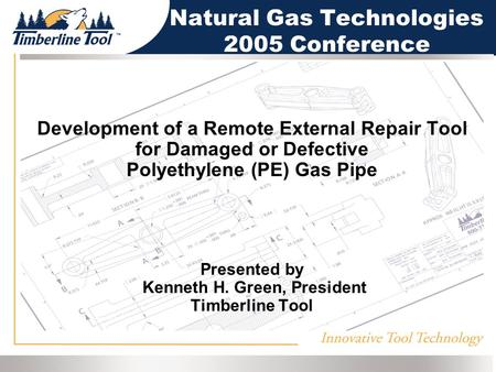 Development of a Remote External Repair Tool for Damaged or Defective Polyethylene (PE) Gas Pipe Presented by Kenneth H. Green, President Timberline Tool.