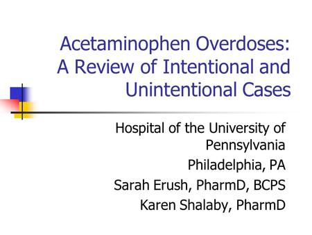 Acetaminophen Overdoses: A Review of Intentional and Unintentional Cases Hospital of the University of Pennsylvania Philadelphia, PA Sarah Erush, PharmD,