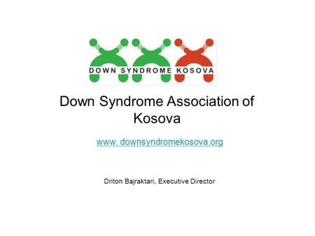 Down Syndrome Association of Kosova www. downsyndromekosova.org Driton Bajraktari, Executive Director.