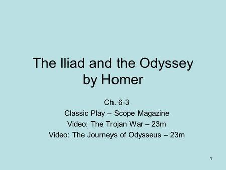 The Iliad and the Odyssey by Homer Ch. 6-3 Classic Play – Scope Magazine Video: The Trojan War – 23m Video: The Journeys of Odysseus – 23m 1.