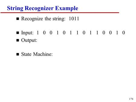 176 String Recognizer Example n Recognize the string: 1011 n Input: 1 0 0 1 0 1 1 0 1 1 0 0 1 0 n Output: n State Machine: