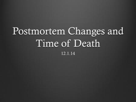 Postmortem Changes and Time of Death 12.1.14. Postmortem = after death Necessary interdependent systems for life: Respiratory system Circulatory system.